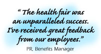 Testimonial: ��� The health fair wasan unparalleled success.I've received great feedbackfrom our employees.���PR, Benefits Manager
