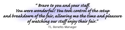 Testimonial: ��� Bravo to you and your staff.You were wonderful! You took control of the setupand breakdown of the fair, allowing me the time and pleasureof watching our staff enjoy their fair.���TS, Benefits Manager