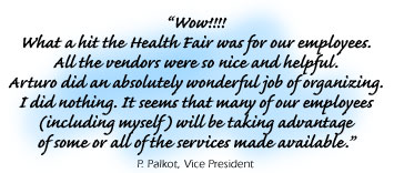 Testimonial: ���Wow!!!!What a hit the Health Fair was for our employees.All the vendors were so nice and helpful.Arturo did an absolutely wonderful job of organizing.I did nothing. It seems that many of our employees(including myself) will be taking advantageof some or all of the services made available.���P. Palkot, Vice President